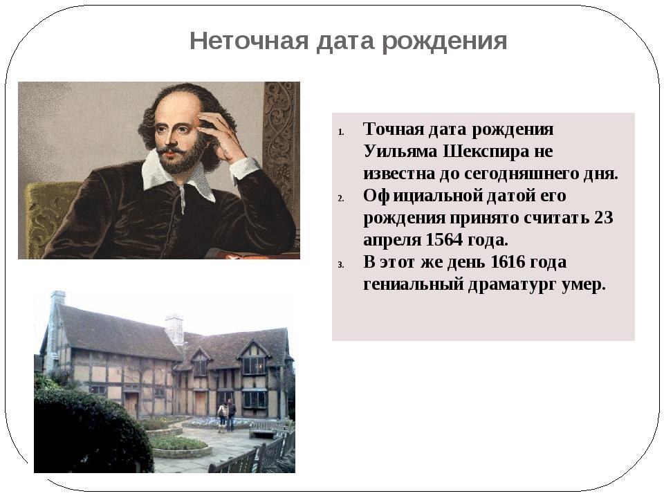 Неточная дата рождения Точная дата рождения Уильяма Шекспира не известна до с...
