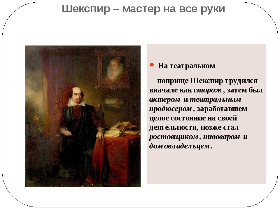 Шекспир – мастер на все руки На театральном поприще Шекспир трудился вначале...
