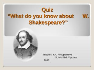 "Quiz ""What do you know about W. Shakespeare?"" Teacher: Y.A. Pokupateleva Scho"