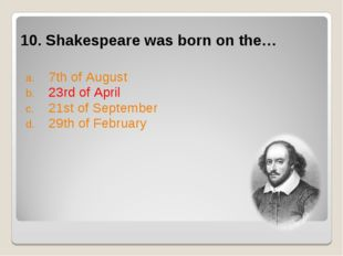 10. Shakespeare was born on the… 7th of August 23rd of April 21st of Septembe