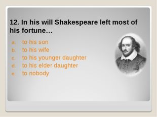 12. In his will Shakespeare left most of his fortune… to his son to his wife