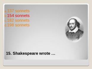 15. Shakespeare wrote … 137 sonnets 154 sonnets 182 sonnets 198 sonnets