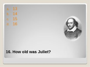 16. How old was Juliet? 13 14 15 16