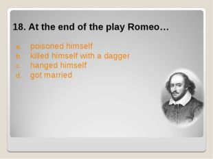 18. At the end of the play Romeo… poisoned himself killed himself with a dagg