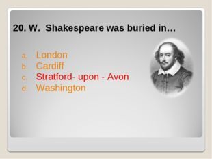 20. W. Shakespeare was buried in… London Cardiff Stratford- upon - Avon Wash