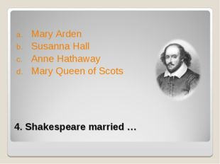 4. Shakespeare married … Mary Arden Susanna Hall Anne Hathaway Mary Queen of