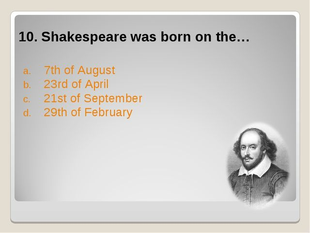 10. Shakespeare was born on the… 7th of August 23rd of April 21st of Septembe...