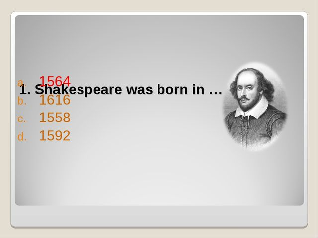 1. Shakespeare was born in … 1564 1616 1558 1592
