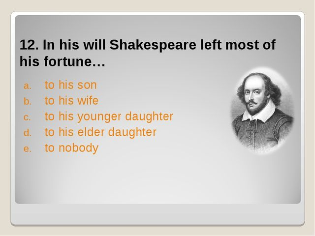 12. In his will Shakespeare left most of his fortune… to his son to his wife...