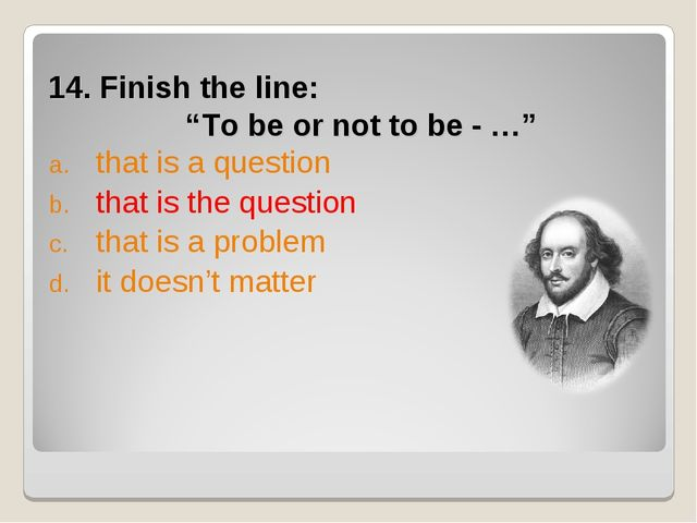 "14. Finish the line: ""To be or not to be - …"" that is a question that is the..."