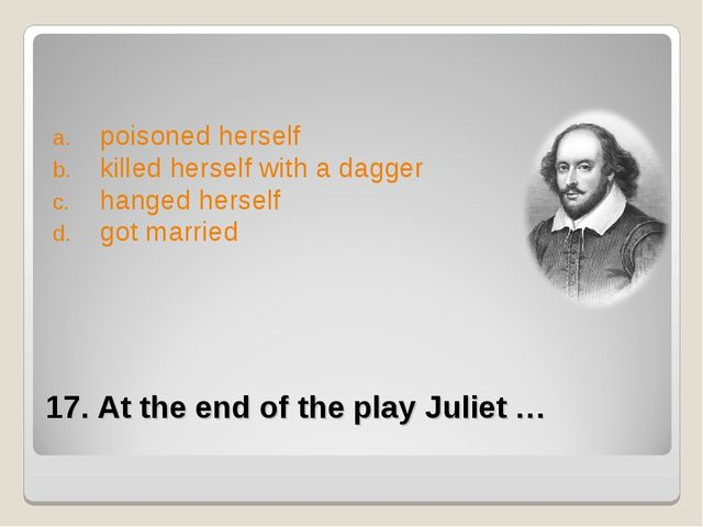 17. At the end of the play Juliet … poisoned herself killed herself with a da...