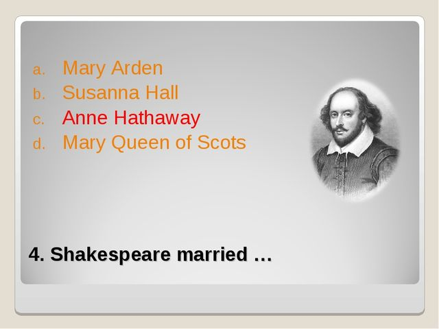 4. Shakespeare married … Mary Arden Susanna Hall Anne Hathaway Mary Queen of...