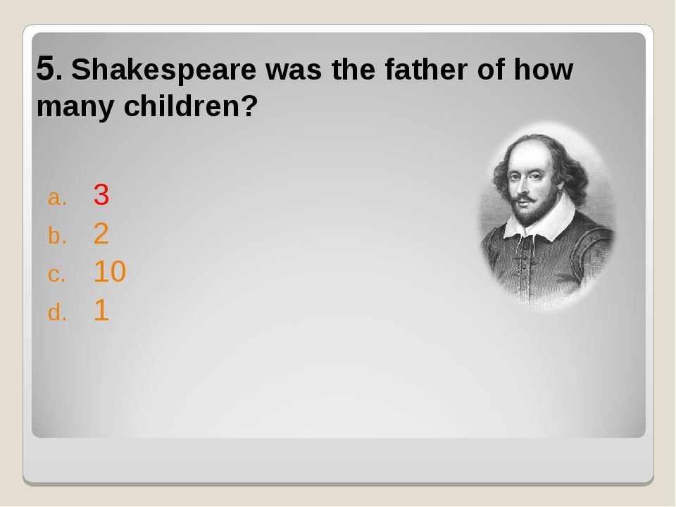 5. Shakespeare was the father of how many children? 3 2 10 1