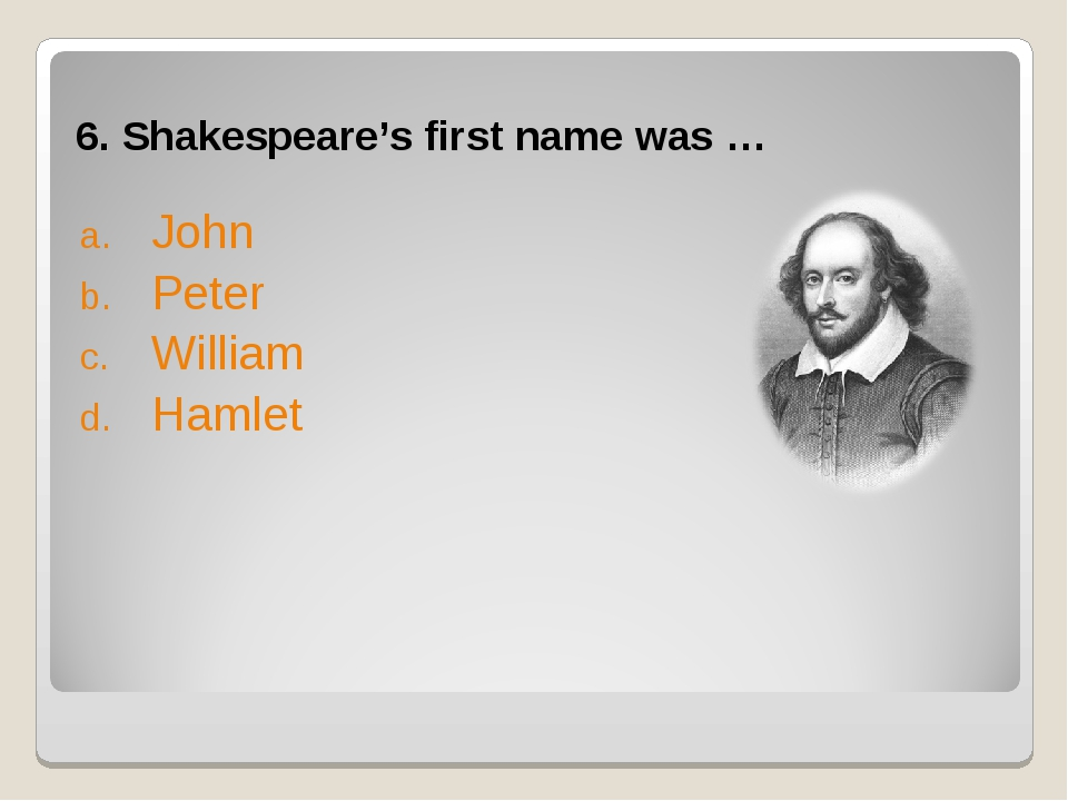 6. Shakespeare's first name was … John Peter William Hamlet