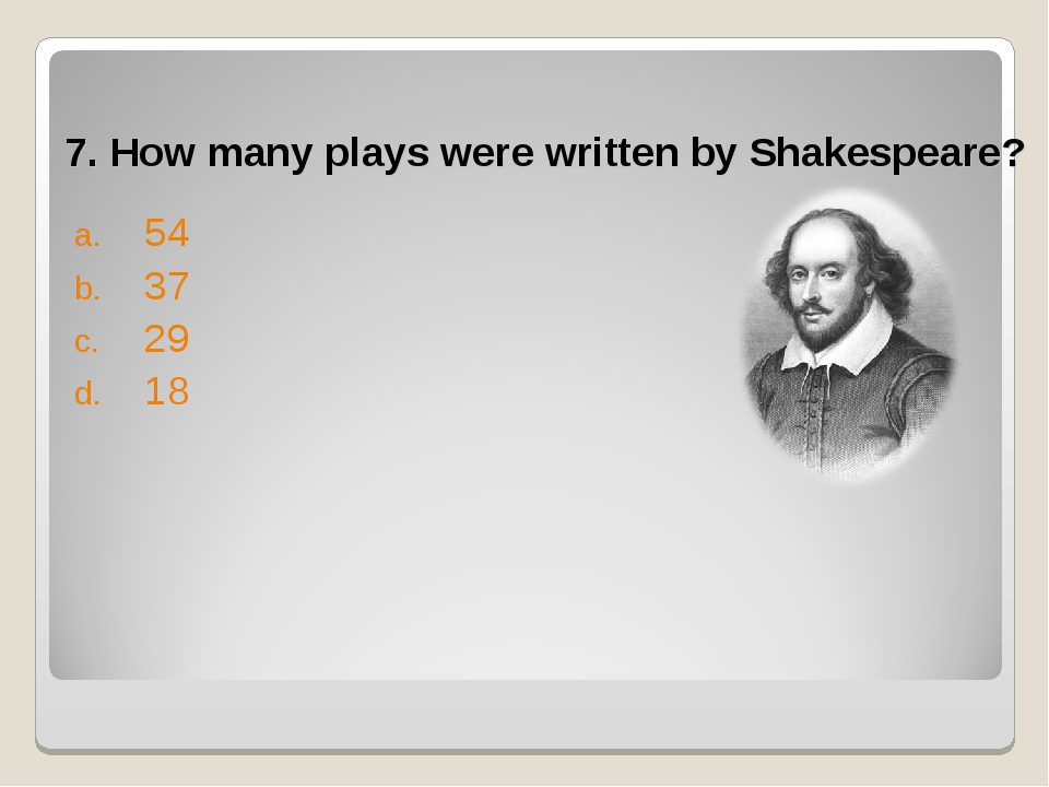 7. How many plays were written by Shakespeare? 54 37 29 18