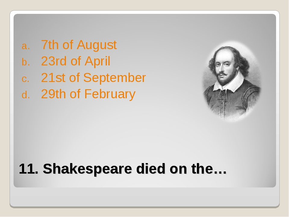 11. Shakespeare died on the… 7th of August 23rd of April 21st of September 29...