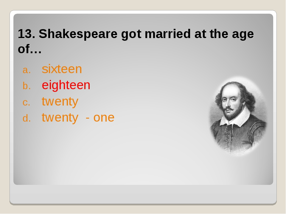 13. Shakespeare got married at the age of… sixteen eighteen twenty twenty - one