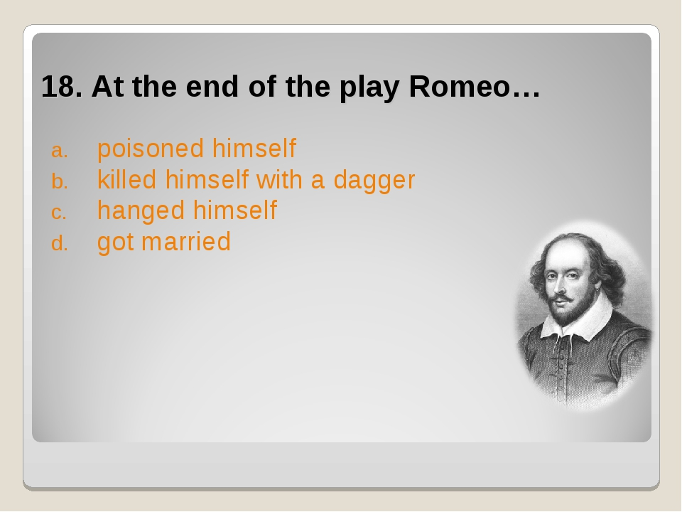 18. At the end of the play Romeo… poisoned himself killed himself with a dagg...