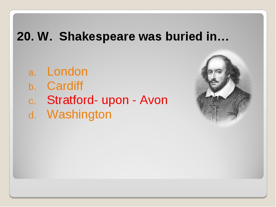 20. W. Shakespeare was buried in… London Cardiff Stratford- upon - Avon Wash...