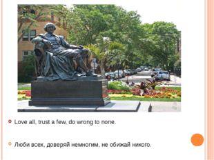 Love all, trust a few, do wrong to none. Люби всех, доверяй немногим, не обиж
