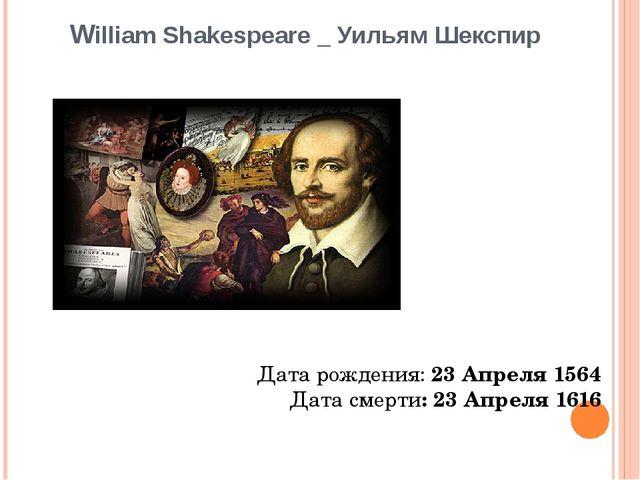 William Shakespeare _ Уильям Шекспир Дата рождения:23 Апреля 1564 Дата смерт...