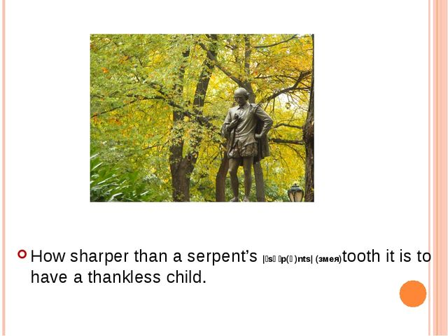 How sharper than a serpent's |ˈsəːp(ə)nts| (змея)tooth it is to have a thankl...