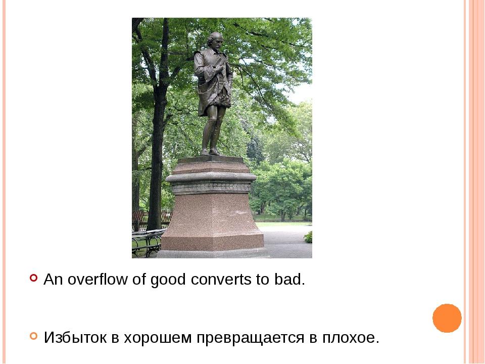 An overflow of good converts to bad. Избыток в хорошем превращается в плохое.