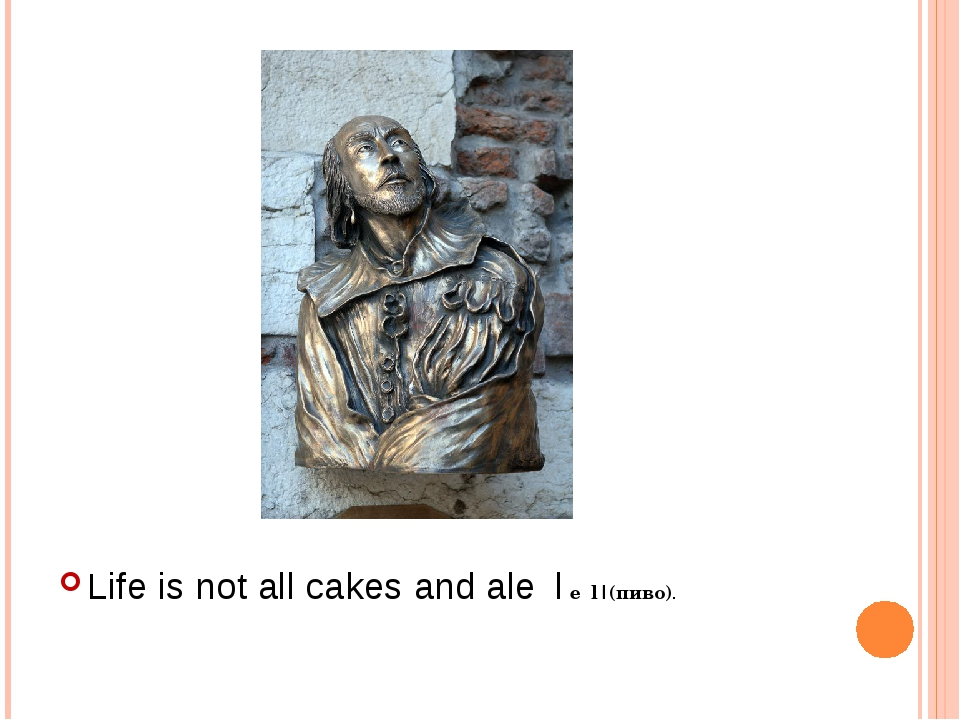 Life is not all cakes and ale |eɪl|(пиво).