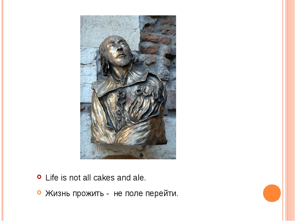 Life is not all cakes and ale. Жизнь прожить - не поле перейти.