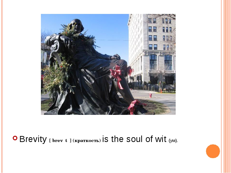 Brevity [ˈbrevɪtɪ] (краткость) is the soul of wit (ум).