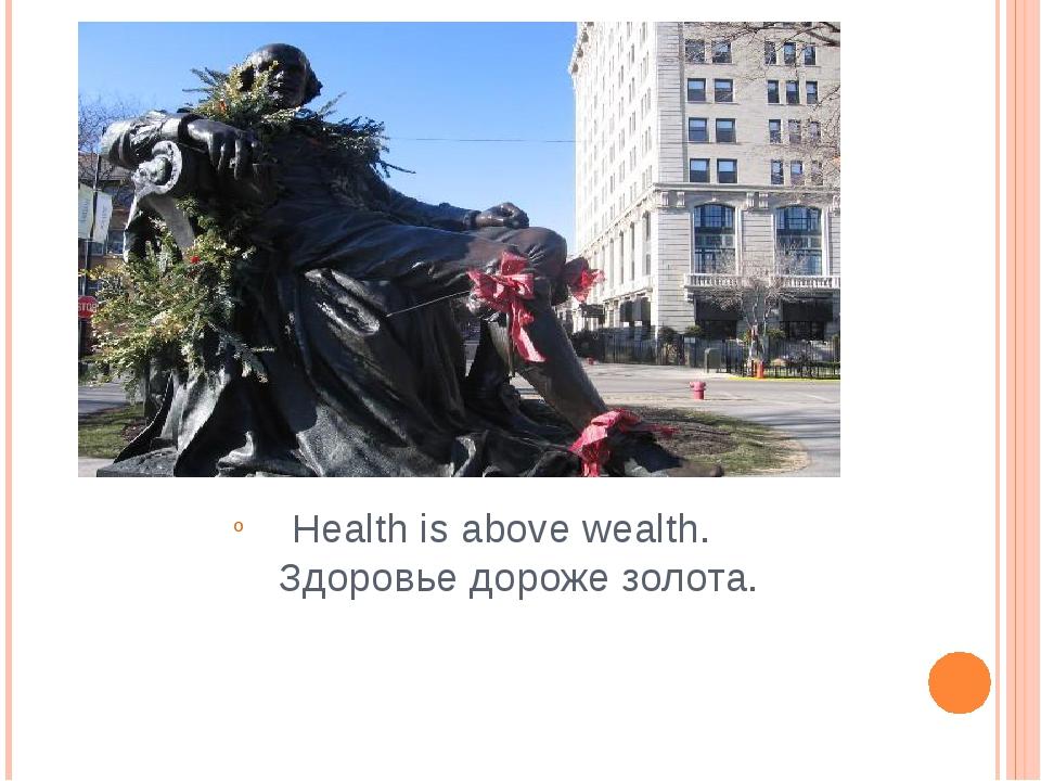 Health is above wealth. Здоровье дороже золота.