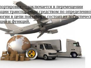 Транспортировка— заключается в перемещении продукциитранспортным средством