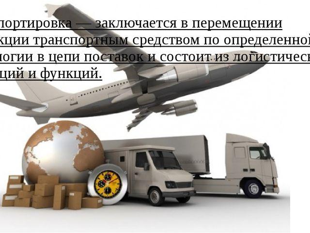 Транспортировка— заключается в перемещении продукциитранспортным средством...