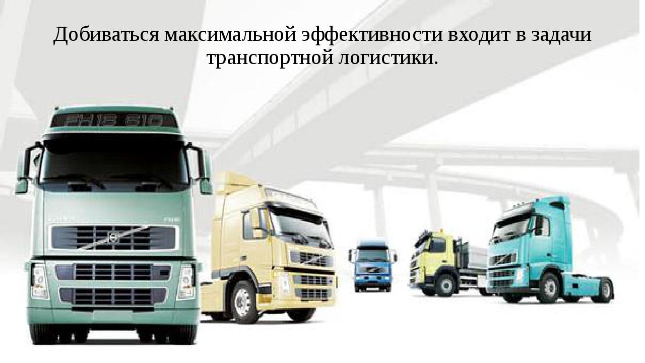 Добиваться максимальной эффективности входит в задачи транспортной логистики.