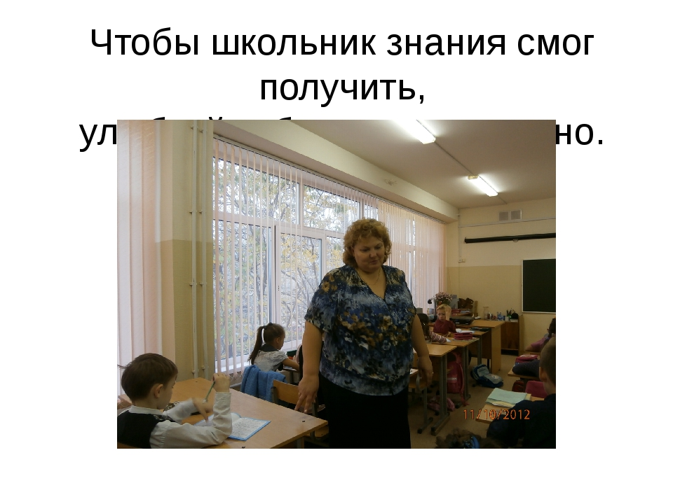 Чтобы школьник знания смог получить, улыбкой взбодрить его нужно.