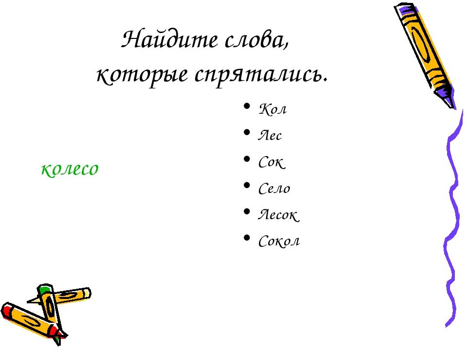 Найдите слова, которые спрятались. колесо Кол Лес Сок Село Лесок Сокол