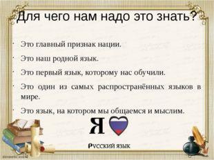 Для чего нам надо это знать? Это главный признак нации. Это наш родной язык.