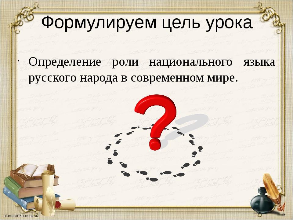 Формулируем цель урока Определение роли национального языка русского народа в...