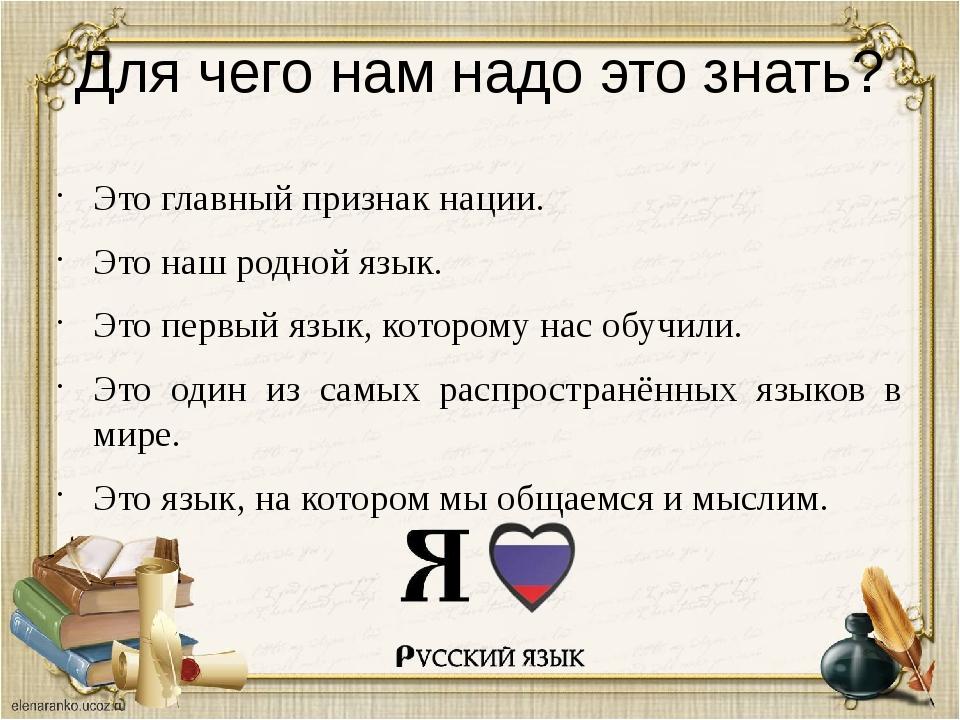 Для чего нам надо это знать? Это главный признак нации. Это наш родной язык....