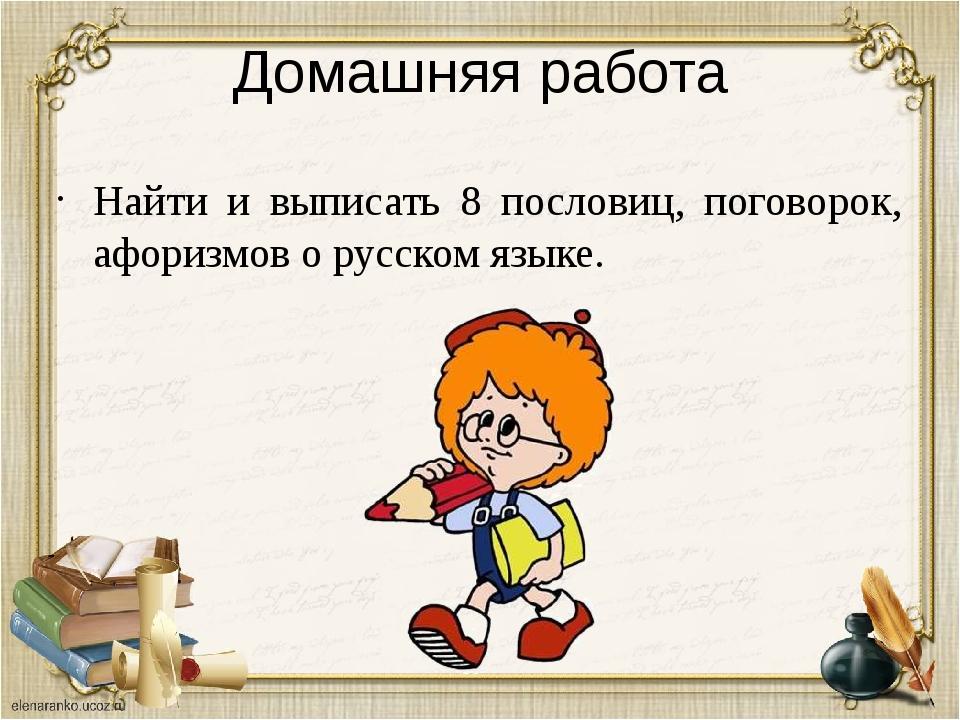 Домашняя работа Найти и выписать 8 пословиц, поговорок, афоризмов о русском я...
