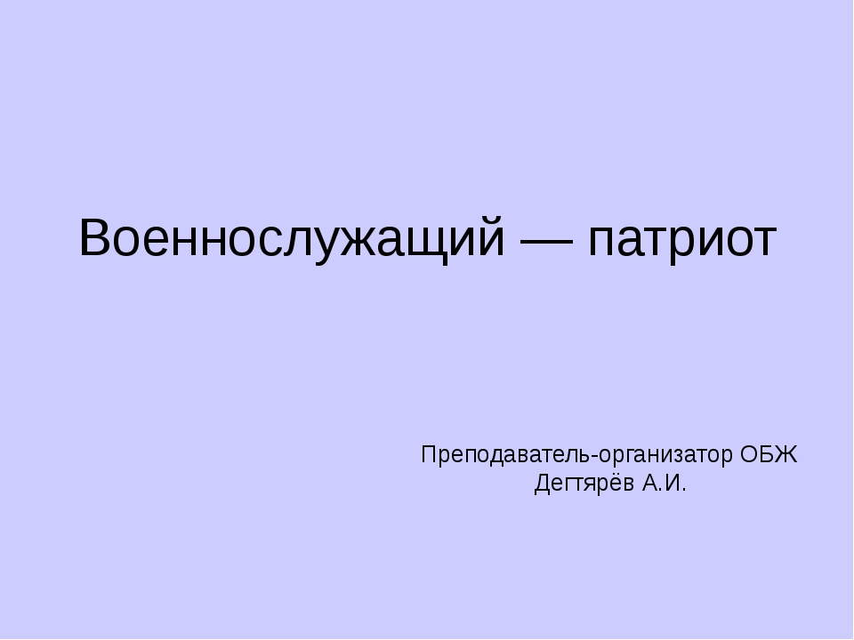 Военнослужащий — патриот Преподаватель-организатор ОБЖ Дегтярёв А.И.