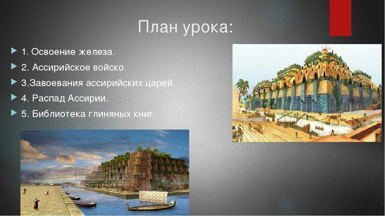План урока: 1. Освоение железа. 2. Ассирийское войско. 3.Завоевания ассирийск...