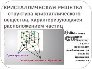 КРИСТАЛЛИЧЕСКАЯ РЕШЕТКА – структура кристаллического вещества, характеризующа