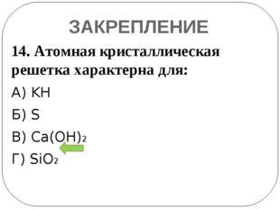 ЗАКРЕПЛЕНИЕ 14. Атомная кристаллическая решетка характерна для: А) KH Б) S В)