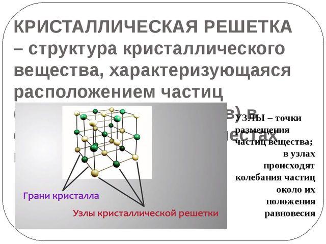 КРИСТАЛЛИЧЕСКАЯ РЕШЕТКА – структура кристаллического вещества, характеризующа...