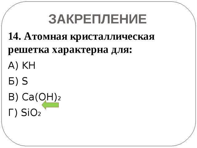 ЗАКРЕПЛЕНИЕ 14. Атомная кристаллическая решетка характерна для: А) KH Б) S В)...