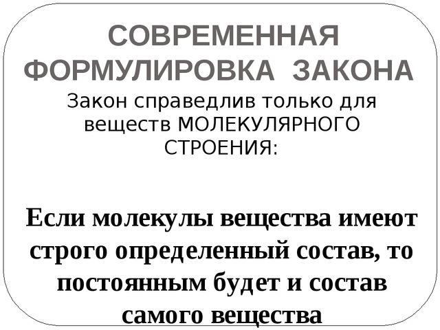СОВРЕМЕННАЯ ФОРМУЛИРОВКА ЗАКОНА Закон справедлив только для веществ МОЛЕКУЛЯР...