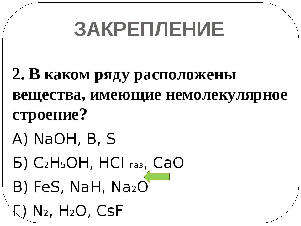 ЗАКРЕПЛЕНИЕ 2. В каком ряду расположены вещества, имеющие немолекулярное стро...