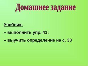 Учебник: – выполнить упр. 41; – выучить определение на с. 33