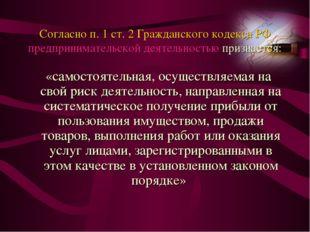 Согласно п. 1 ст. 2 Гражданского кодекса РФ предпринимательской деятельностью
